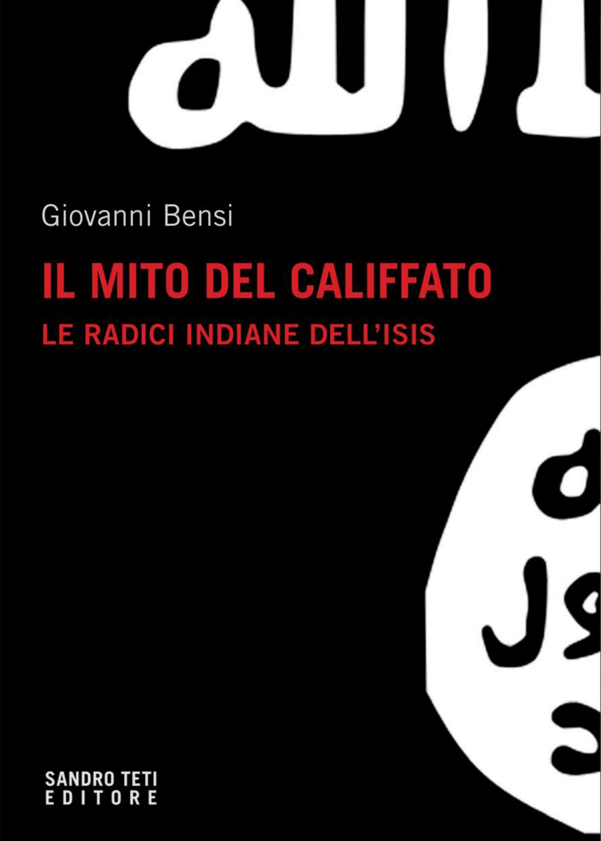 Giovanni BensiIl mito del califfato. Le radici indiane dell'Isisnovità 2017